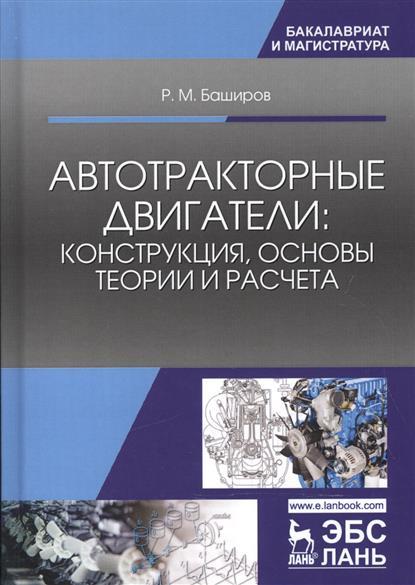 Баширов Р. Автотракторные двигатели. Конструкция, основы теории и расчета. Учебник