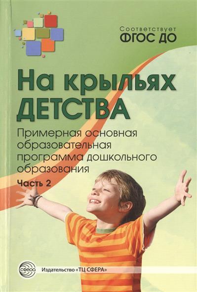 Микляева Н. (ред.) На крыльях детства. Примерная основная образовательная программа дошкольного образования. Часть 2 детство комплексная образовательная программа дошкольного образования