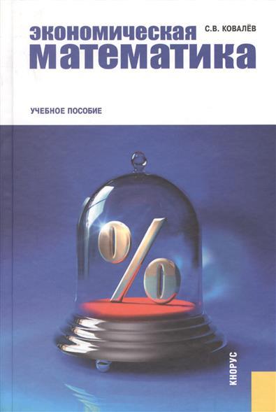 Ковалев С. Экономическая математика. Учебное пособие математика учебное пособие