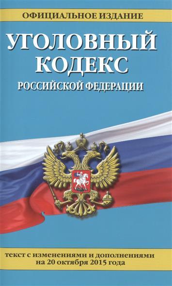 Уголовный кодекс Российской Федерации. Официальное издание. Текст с изменениями и дополнениями на 20 октября 2015 года