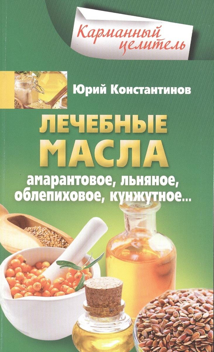 Константинов Ю. Лечебные масла. Амарантовое, льняное, обепиховое, кунжутное…