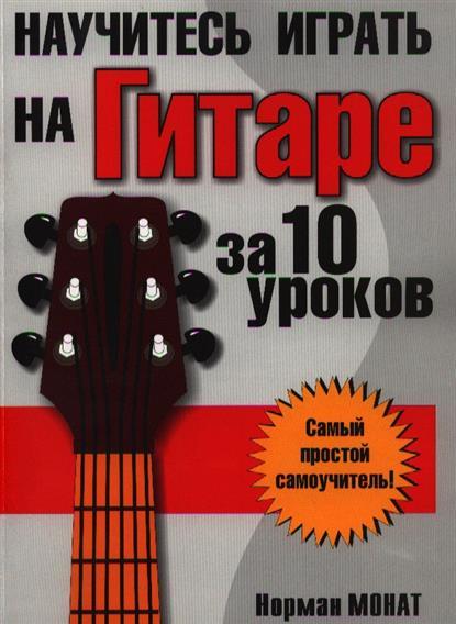 Монат Н. Научитесь играть на гитаре за 10 уроков книги попурри научитесь играть на фортепиано за 10 уроков 9 е изд