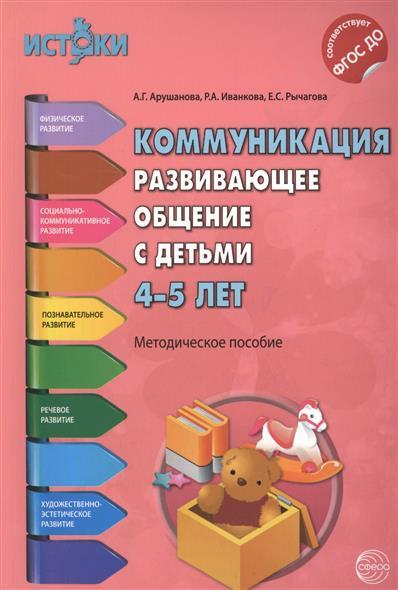 Арушанова А., Иванкова Р., Рычагова Е. Коммуникация. Развивающее общение с детьми 4-5 лет