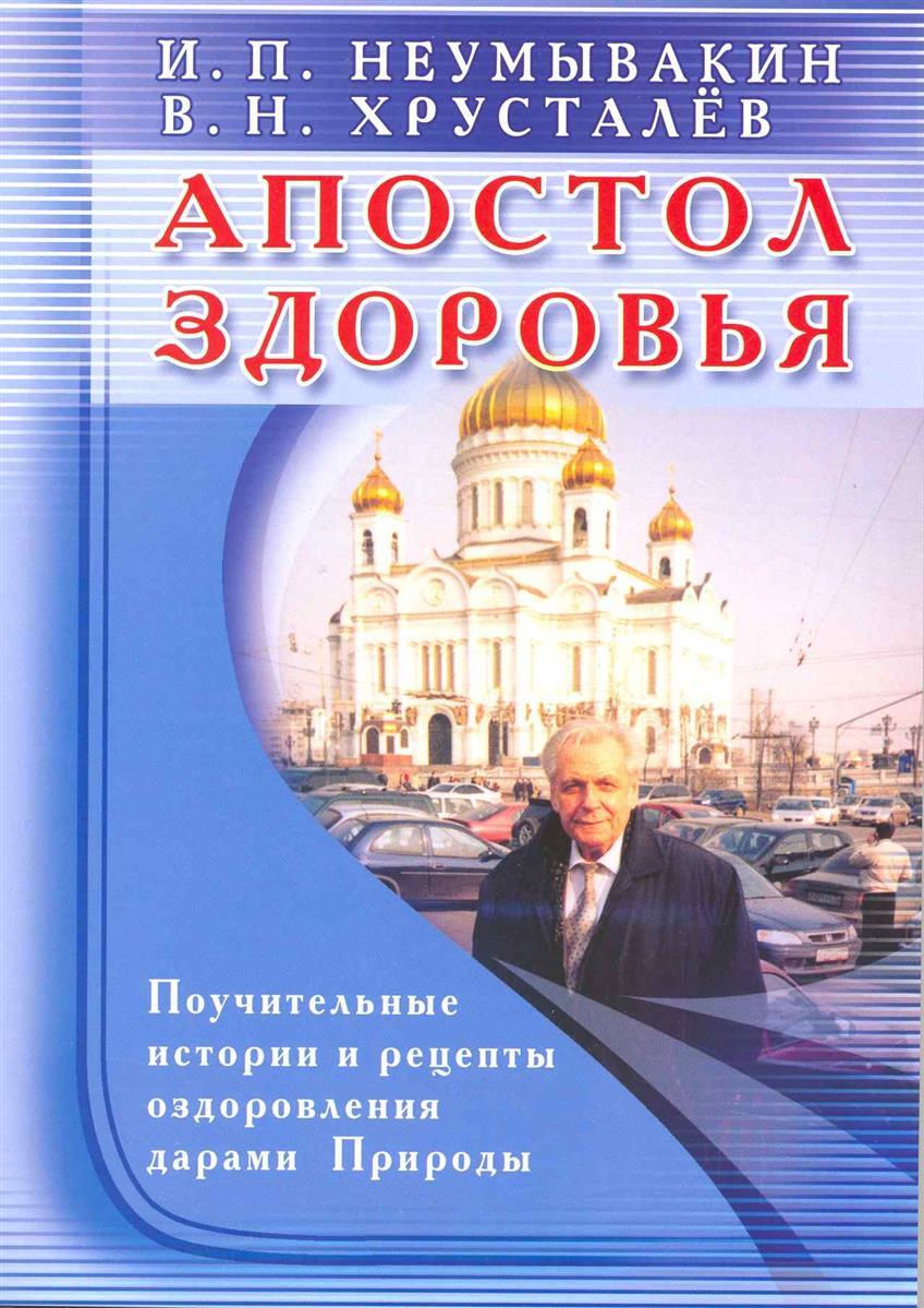 Неумывакин И., Хрусталев В. Апостол здоровья Поучительные истории и рецепты… ISBN: 9785885039031
