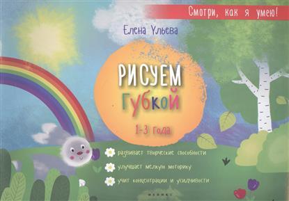 Ульева Е. Рисуем губкой. 1-3 года. Развивает творческие способности. Улучышает мелкую моторику. Учит концентрации и усидчивости