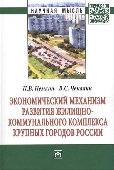 Немкин П., Чекалин В. Экономический механизм развития жилищно-коммунального комплекса крупных городов России: Монография
