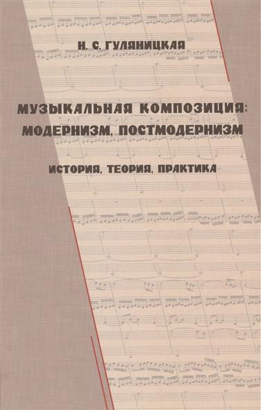 Музыкальная композиция: модернизм, постмодернизм. История, теория, практика