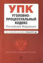 Уголовно-процессуальный кодекс Российской Федерации. Текст с изменениями и дополнениями на 20 июня 2014 года