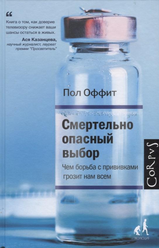 Оффит П. Смертельно опасный выбор. Чем борьба с прививками грозит нам всем борьба нят нам