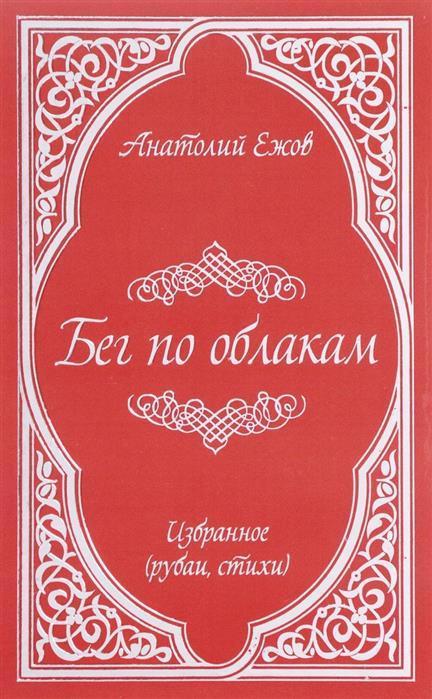 Ежов А. Бег по облакам. Избранное (рубаи, стихи) артиллерия бьет по своим избранное