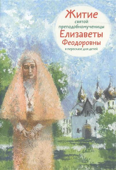 Житие святой преподобномученицы Елизаветы Федоровны. В пересказе для детей