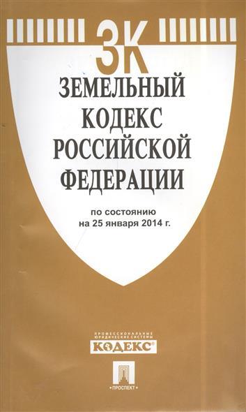 Земельный кодекс Российской Федерации. По состоянию на 25 января 2014 г.