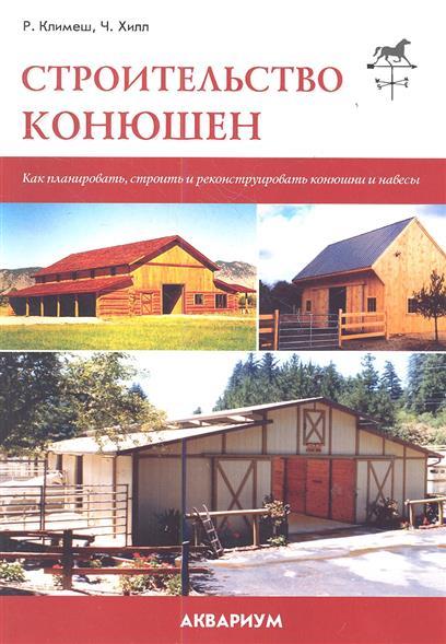 Климеш Р., Хилл Ч. Строительство конюшен. Как планировать, строить и реконструировать конюшни и навесы