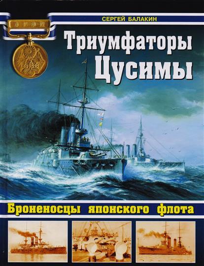 Балакин С. Триумфаторы Цусимы. Броненосцы японского флота