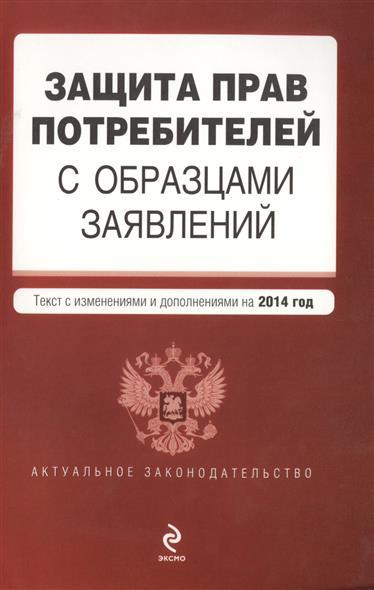 Защита прав потребителей с образцами заявлений. Текст с изменениями и дополнениями на 2014 год