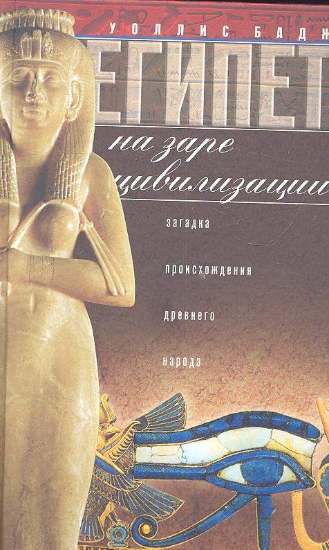 Бадж Э. Египет на заре цивилизации. Загадка происхождения древнего народа