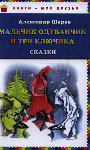 Шаров А. Мальчик Одуванчик и три ключика. Сказки мальчик одуванчик и три ключика