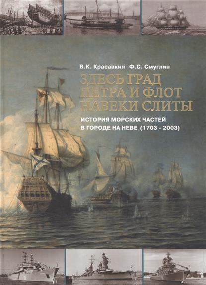 Красавкин В., Смуглин Ф. Здесь град Петра и флот навеки слиты. История морских частей в городе на Неве (1703-2003)