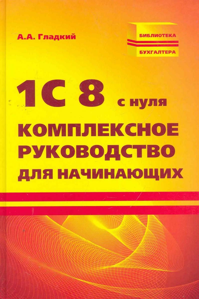 Гладкий А. 1С 8 с нуля Комплексное руководство для начинающих ISBN: 9785222182475 алексей гладкий 1с бухгалтерия для начинающих isbn 978 5 496 00087 1