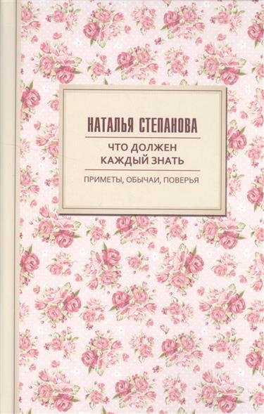 Степанова Н. Что должен знать каждый. Приметы, обычаи, поверья каждый мальчик должен знать