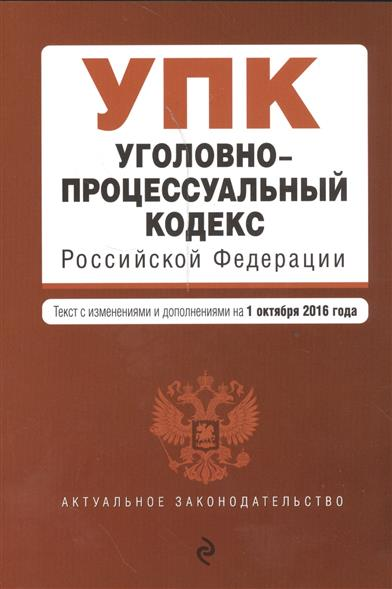 Уголовно-процессуальный кодекс Российской Федерации. Текст с изменениями и дополнениями на 1 октября 2016 года