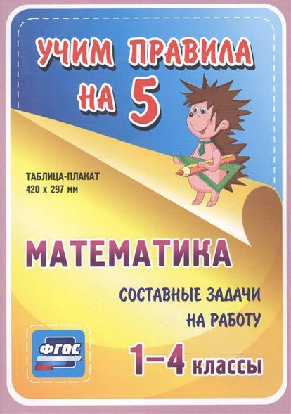Математика. Составные задачи на работу. 1-4 классы. Таблица-плакат