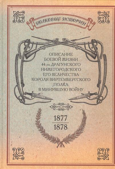 Описание боевой жизни 44-го Драгунского Нижегородского Его Величества Короля Виртембергского полка в минувшую войну 1877-1878-го годов. Репринтное издание