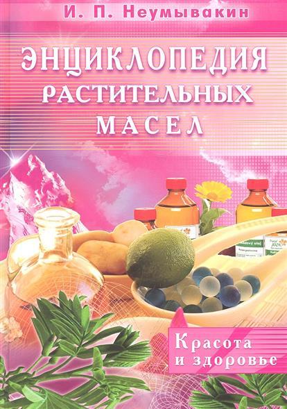 Неумывакин И. Энциклопедия растительных масел Красота и здоровье