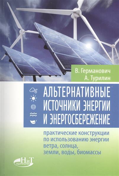Германович В., Турилин А. Альтернативные источники энергии и энергосбережение. Практические конструкции по использованию энергии ветра, солнца, земли, воды, биомассы