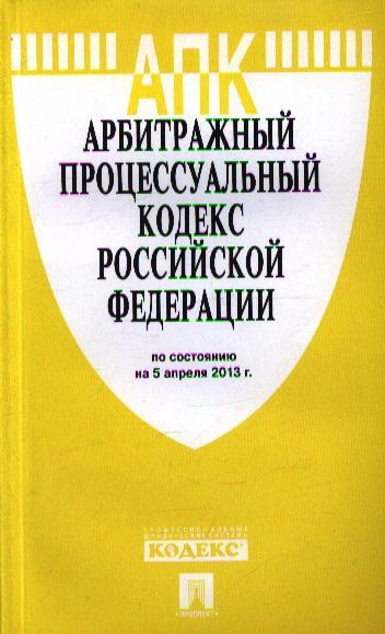 Арбитражный процессуальный кодекс Российской Федерации по состоянию на 5 апреля 2013 г.