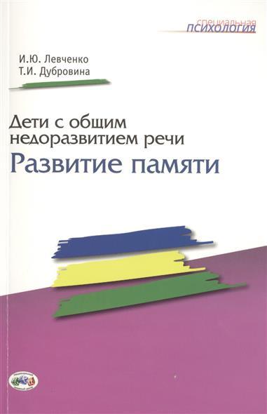 Левченко И., Дубровина Т. Дети с общим недоразвитием речи: Развитие памяти