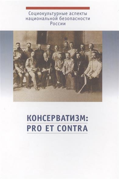 Консерватизм: pro et contra. Социально-политическое явление глазами его российских сторонников, критиков и отечественных ученых-исследователей. Антология