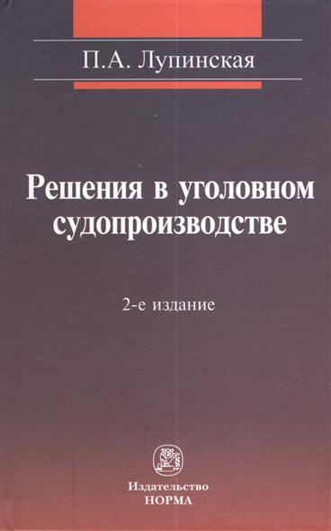 Решения в уголовном судопроизводстве: теория, законодательтво, практика. 2-е издание, переработанное и дополненное