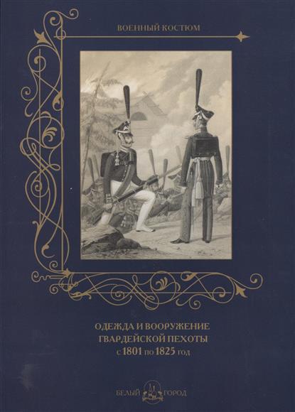 Пантилеева А. (ред.-сост.) Одежда и вооружение гвардейской пехоты с 1801 по 1825 год
