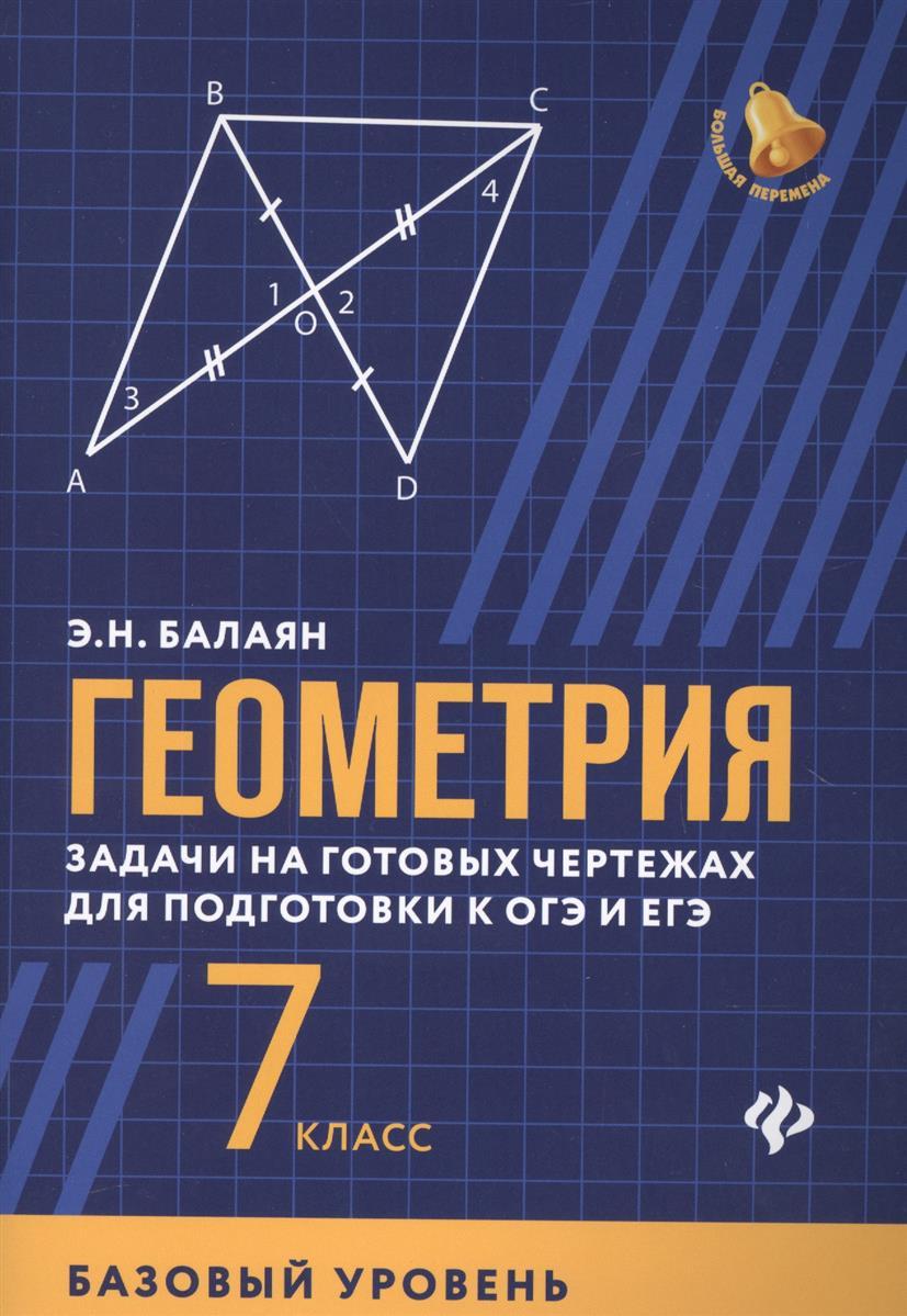 Балаян Э. Геометрия. 7 класс. Задачи на готовых чертежах для подготовки к ОГЭ и ЕГЭ. Базовый уровень балаян э геометрия задачи на готовых чертежах для подготовки к огэ и егэ 7 класс
