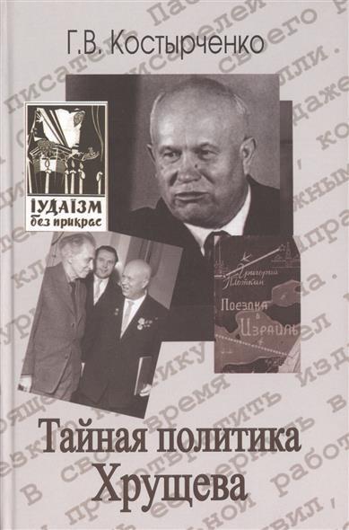 Костырченко Г. Тайная политика Хрущева: власть, интеллигенция, еврейский вопрос ISBN: 9785713314187