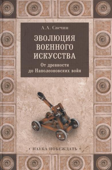 Свечин А. Эволюция военного искусства. От древности до Наполеоновских войн