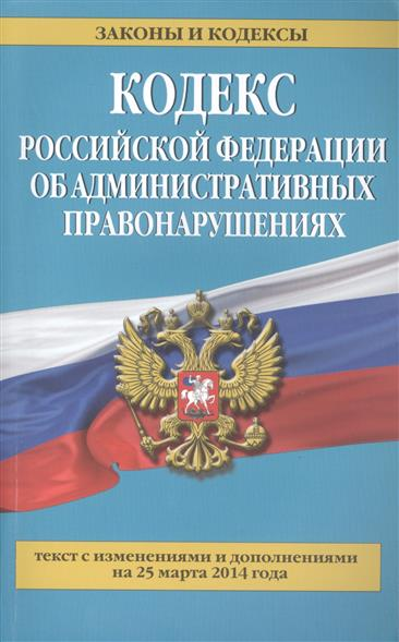 Кодекс Российской Федерации об административных правонарушениях. Текст с изменениями и дополнениями на 25 марта 2014 года