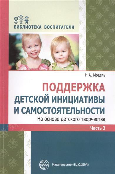 Поддержка детской инициативы и самостоятельности. На основе детского творчества. Часть3