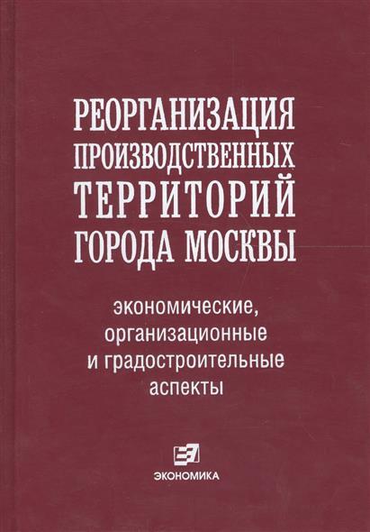 Реорганизация производственных территорий города Москвы экономические организационные и градостроительные аспекты