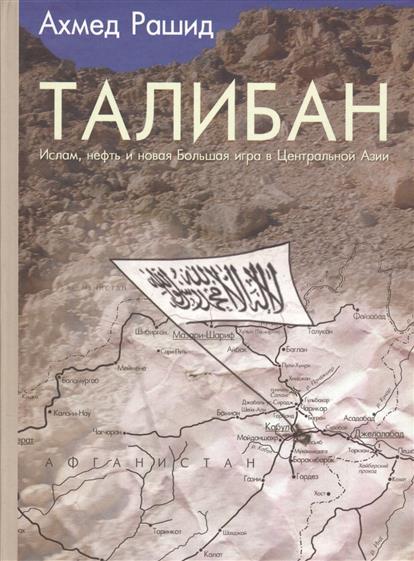 Талибан. Ислам, нефть и новая Большая игра в Центральной Азии
