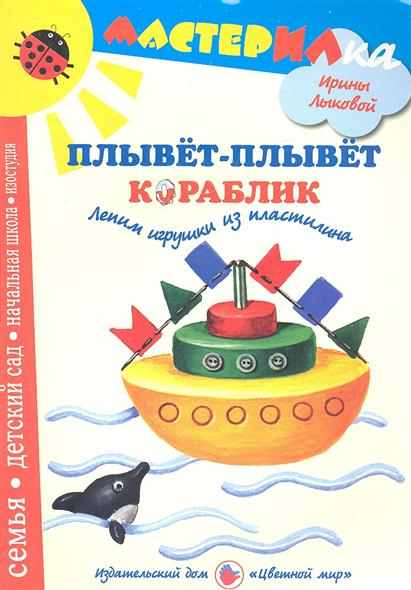 Лыкова И. Плывет-плывет кораблик. Лепим игрушки из пластилина ISBN: 9785431000607 малыш плывет плывет кораблик