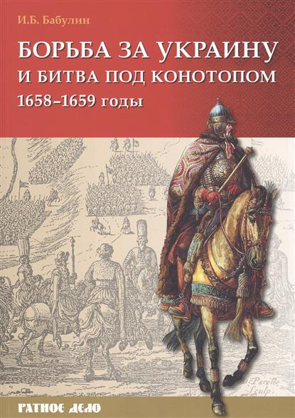 Бабулин И. Борьба за Украину и битва под Конотопом (1658-1659 гг.)
