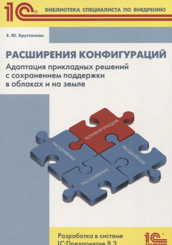 Хрусталева Е. Расширения конфигураций: Адаптация прикладных решений с сохранением поддержки в облаках и на земле. Разработка в системе 1С: Предприятие 8.3
