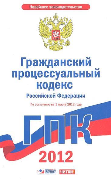 Гражданский процессуальный кодекс Российской Федерации. По состоянию на 1 марта 2012 года