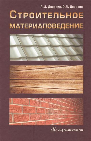 Дворкин Л., Дворкин О. Строительное материаловедение л и дворкин о л дворкин расчетное прогнозирование свойств и проектирование составов бетонов