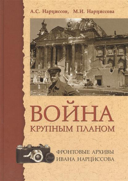 Война крупным планом. Фронтовые архивы Ивана Нарциссова. 2 издание