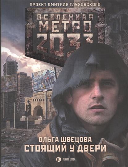 Щвецова О. Метро 2033: Стоящий у двери сергей семенов метро 2033 о чем молчат выжившие сборник