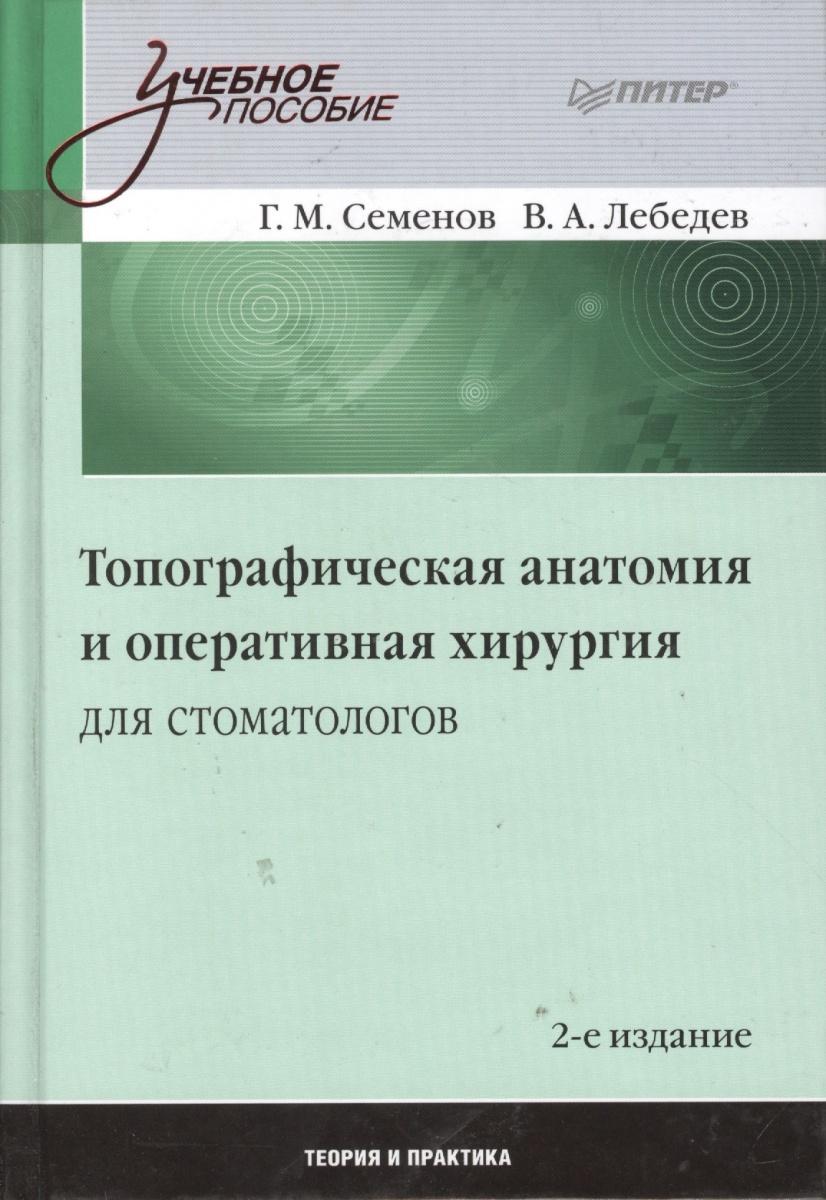 Семенов Г., Лебедев В. Топографическая анатомия и оперативная хирургия для стоматологов