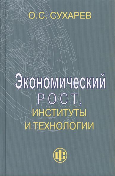 Сухарев О. Экономический рост, институты и технологии
